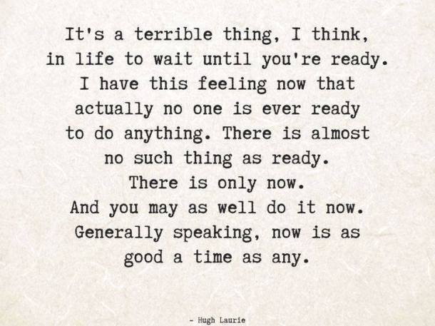 Do it now, waiting till 'you'll be ready' is a waste of time